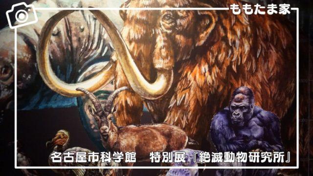 名古屋市科学館の特別展『絶滅動物研究所』は子供におすすめ?内容は?お得情報は?などの体験レポ
