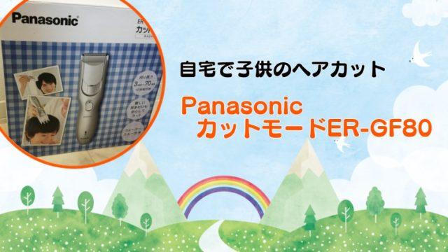 自宅での子供のヘアカットにおすすめなPanasonicのカットモードER-GF80。口コミ、使い方等の体験レポ