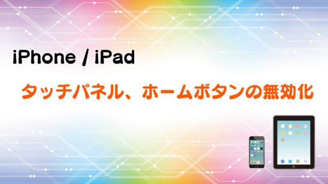 【iPhone/iPad】タッチパネルやホームボタンを無効にして子供に利用させる方法