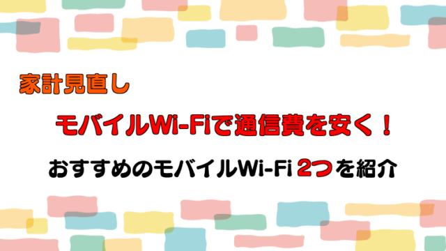 【家計見直し】モバイルWi-Fiを活用して通信費・固定費を安くしよう!